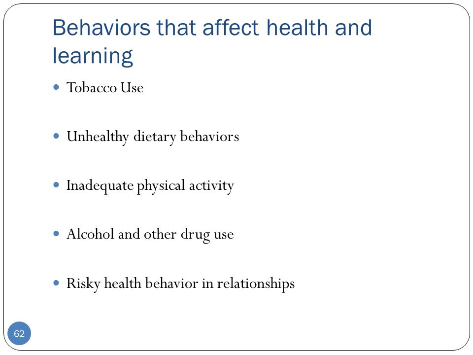 Behaviors that affect health and learning Tobacco Use Unhealthy dietary behaviors Inadequate physical activity Alcohol and other drug use Risky health behavior in relationships 62
