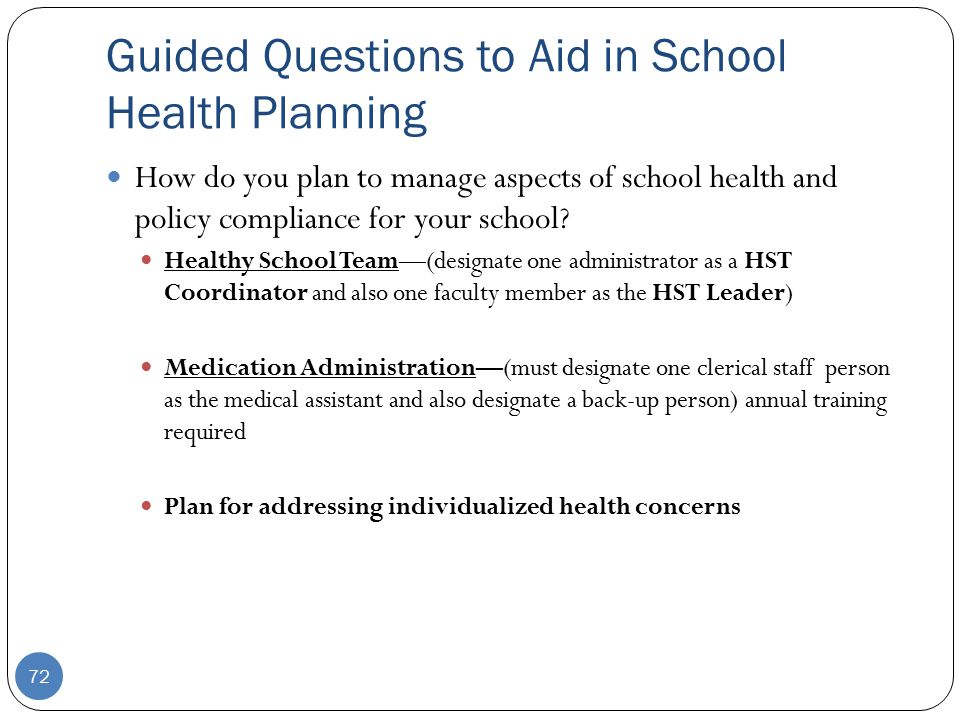 Guided Questions to Aid in School Health Planning 72 How do you plan to manage aspects of school health and policy compliance for your school.