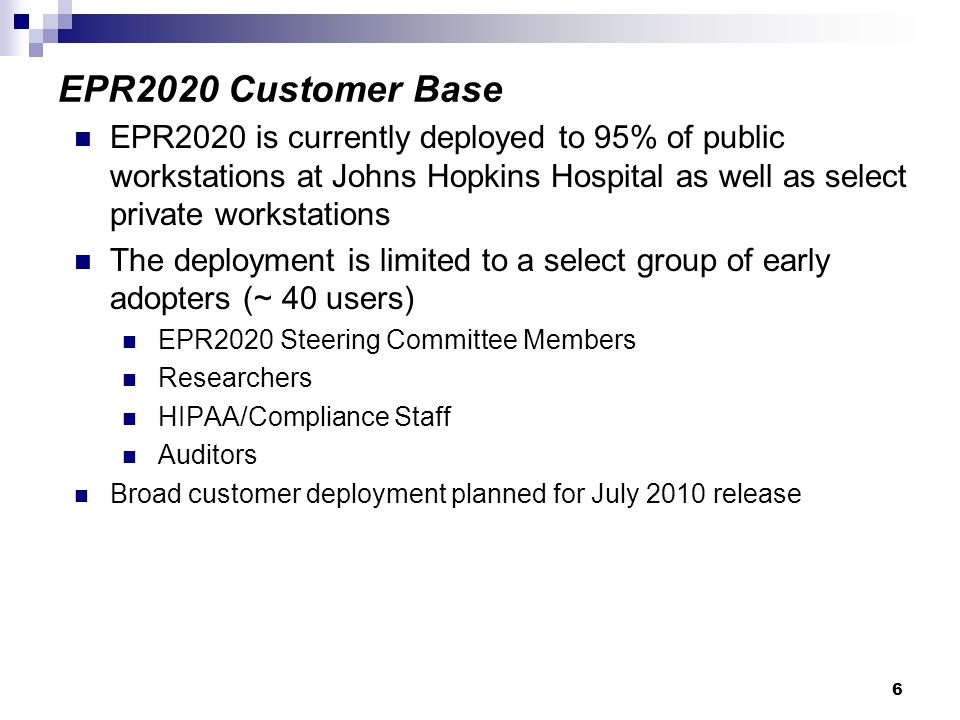 6 EPR2020 is currently deployed to 95% of public workstations at Johns Hopkins Hospital as well as select private workstations The deployment is limited to a select group of early adopters (~ 40 users) EPR2020 Steering Committee Members Researchers HIPAA/Compliance Staff Auditors Broad customer deployment planned for July 2010 release EPR2020 Customer Base