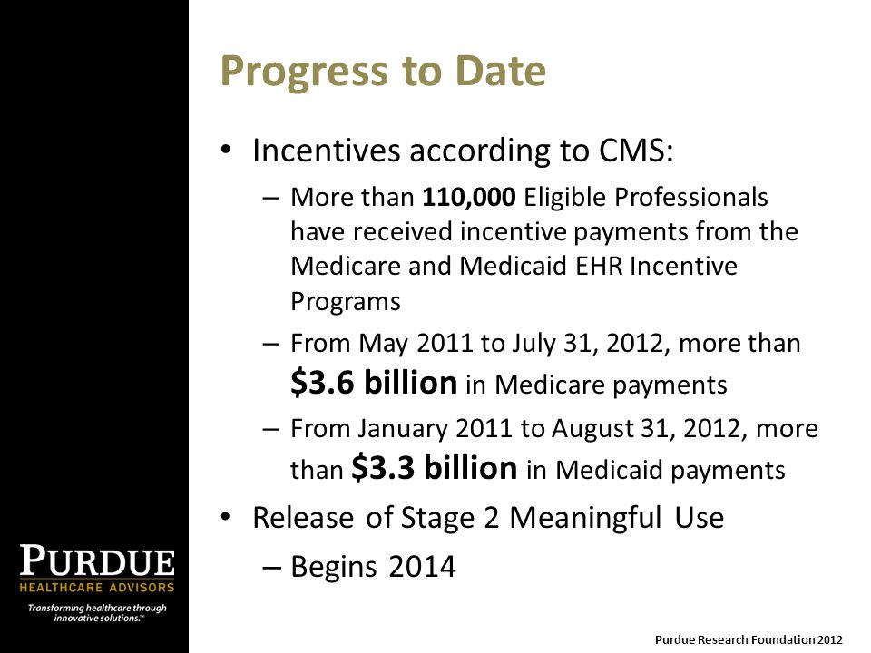Progress to Date Incentives according to CMS: – More than 110,000 Eligible Professionals have received incentive payments from the Medicare and Medicaid EHR Incentive Programs – From May 2011 to July 31, 2012, more than $3.6 billion in Medicare payments – From January 2011 to August 31, 2012, more than $3.3 billion in Medicaid payments Release of Stage 2 Meaningful Use – Begins 2014 Purdue Research Foundation 2012