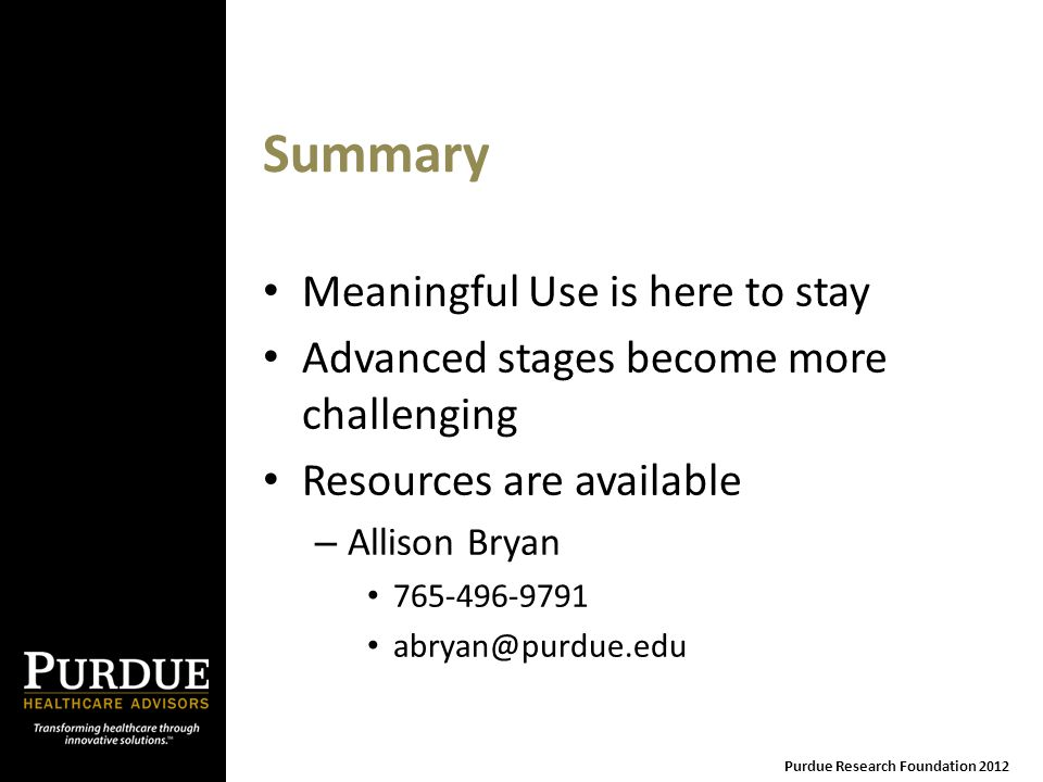 Summary Meaningful Use is here to stay Advanced stages become more challenging Resources are available – Allison Bryan 765-496-9791 abryan@purdue.edu