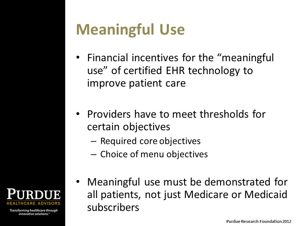 Meaningful Use Financial incentives for the meaningful use of certified EHR technology to improve patient care Providers have to meet thresholds for certain objectives – Required core objectives – Choice of menu objectives Meaningful use must be demonstrated for all patients, not just Medicare or Medicaid subscribers Purdue Research Foundation 2012
