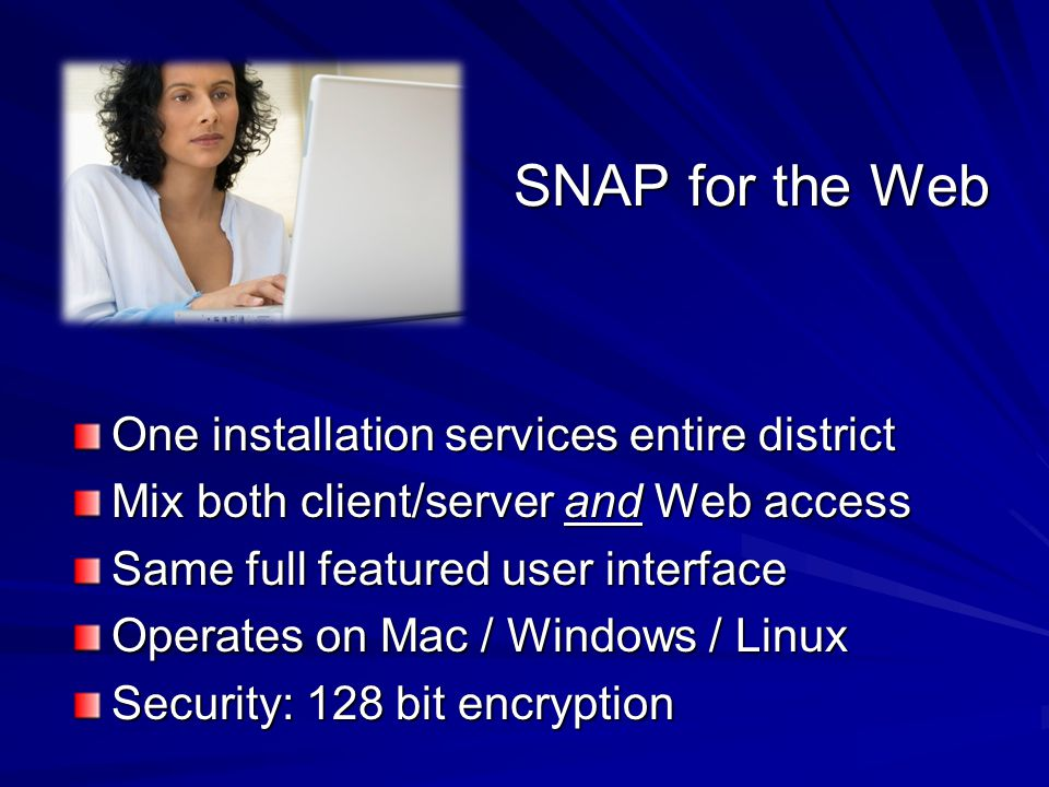 SNAP for the Web One installation services entire district Mix both client/server and Web access Same full featured user interface Operates on Mac / W