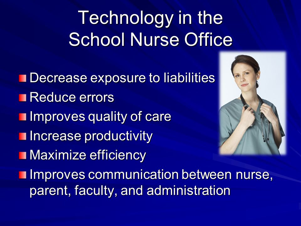 Technology in the School Nurse Office Decrease exposure to liabilities Reduce errors Improves quality of care Increase productivity Maximize efficienc