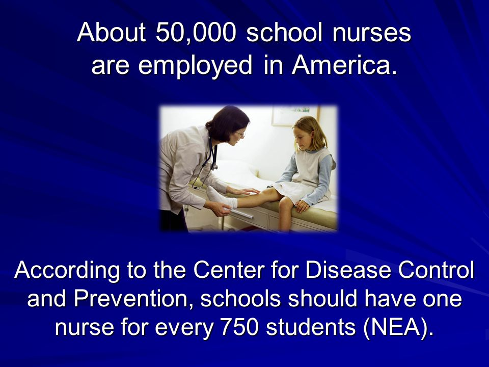 According to the Center for Disease Control and Prevention, schools should have one nurse for every 750 students (NEA). About 50,000 school nurses are