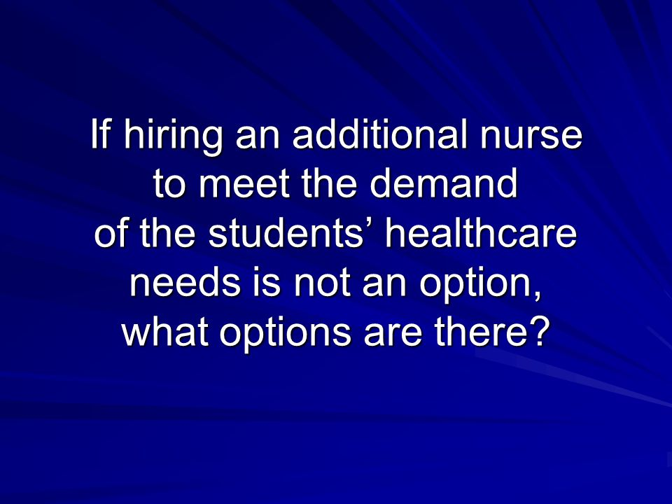 If hiring an additional nurse to meet the demand of the students' healthcare needs is not an option, what options are there?