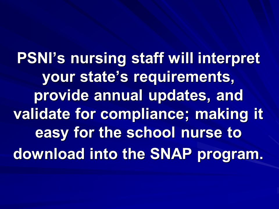 PSNI's nursing staff will interpret your state's requirements, provide annual updates, and validate for compliance; making it easy for the school nurs