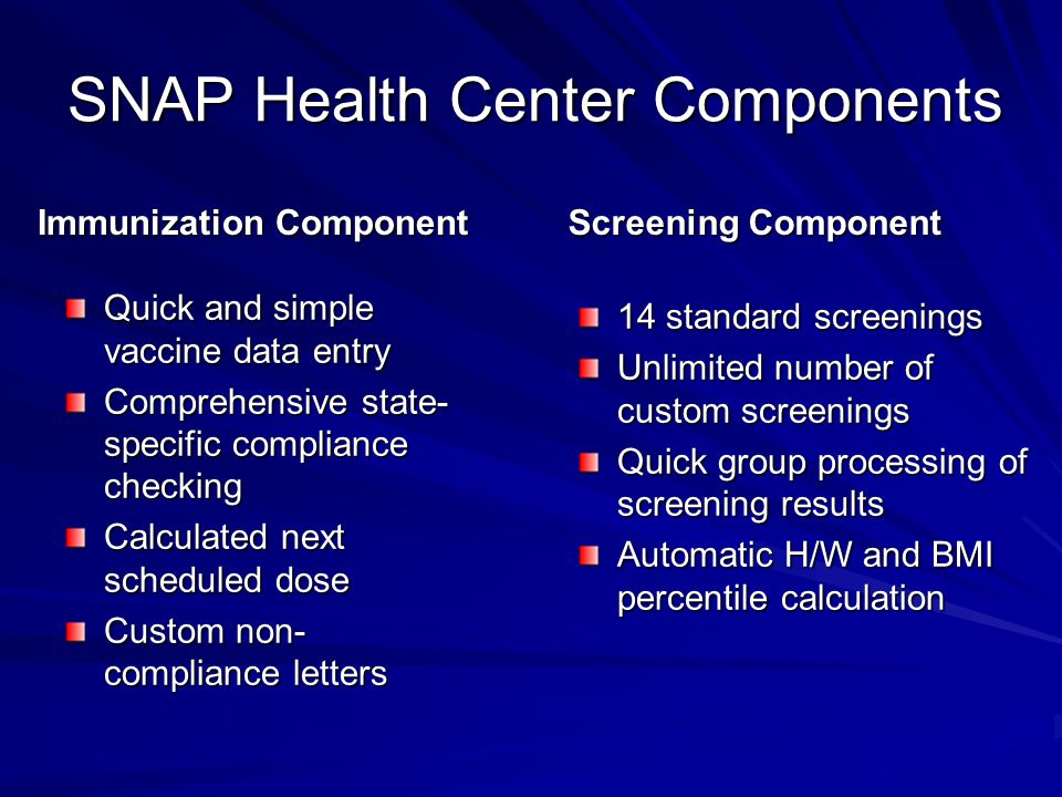 SNAP Health Center Components Immunization Component Quick and simple vaccine data entry Comprehensive state- specific compliance checking Calculated
