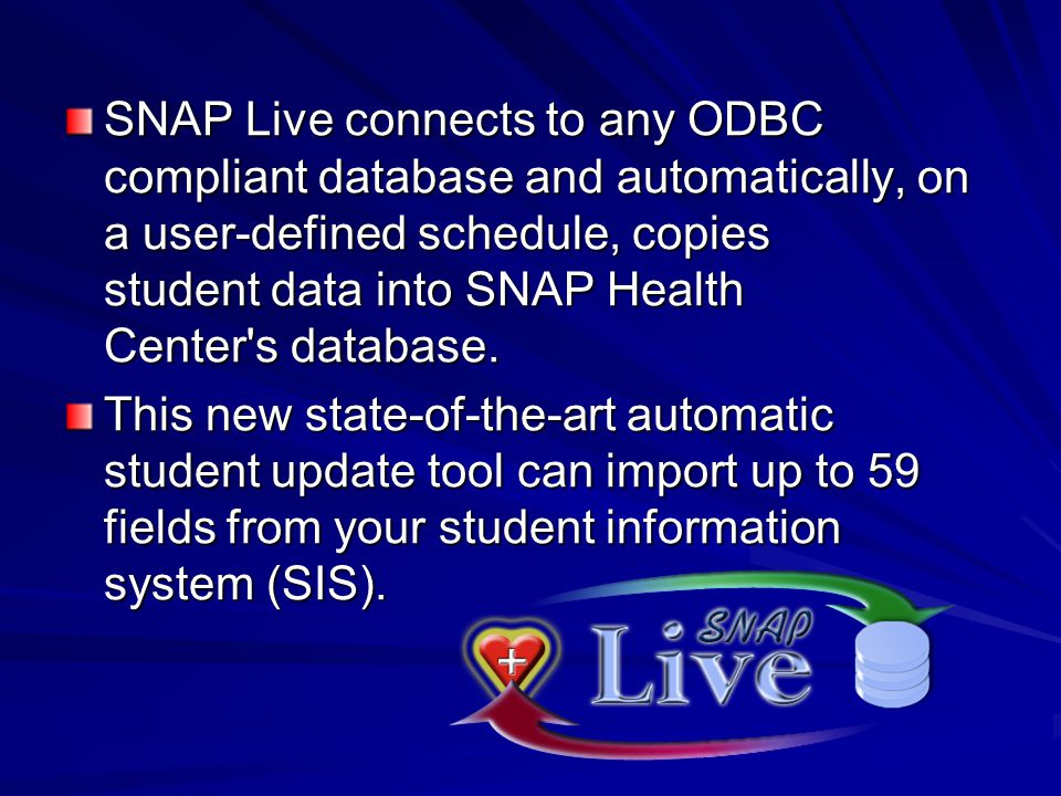 SNAP Live connects to any ODBC compliant database and automatically, on a user-defined schedule, copies student data into SNAP Health Center's databas
