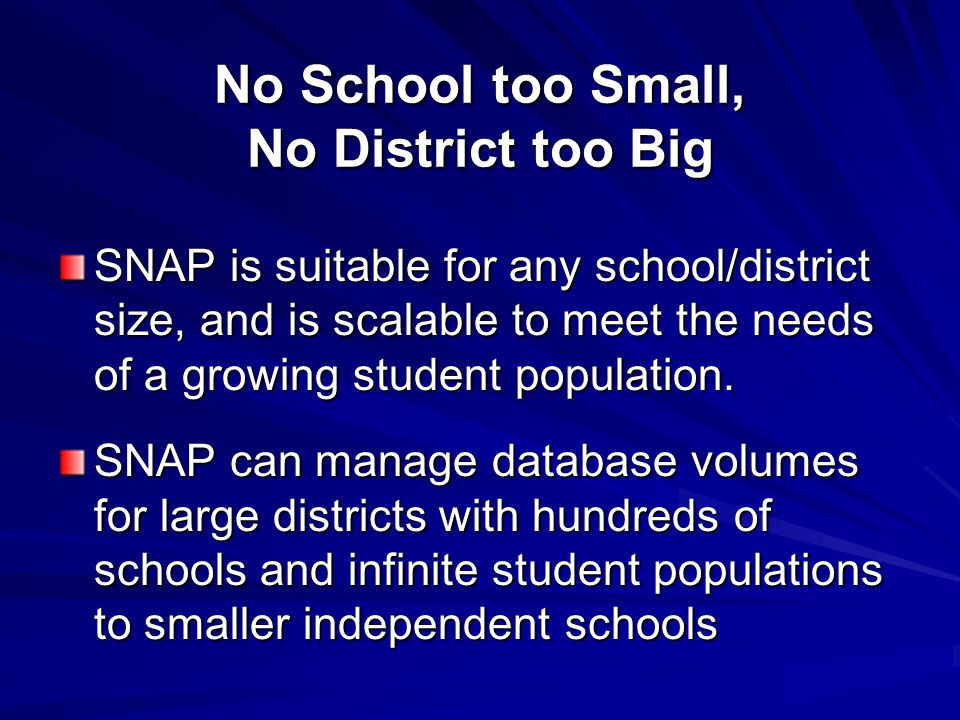 No School too Small, No District too Big SNAP is suitable for any school/district size, and is scalable to meet the needs of a growing student populat