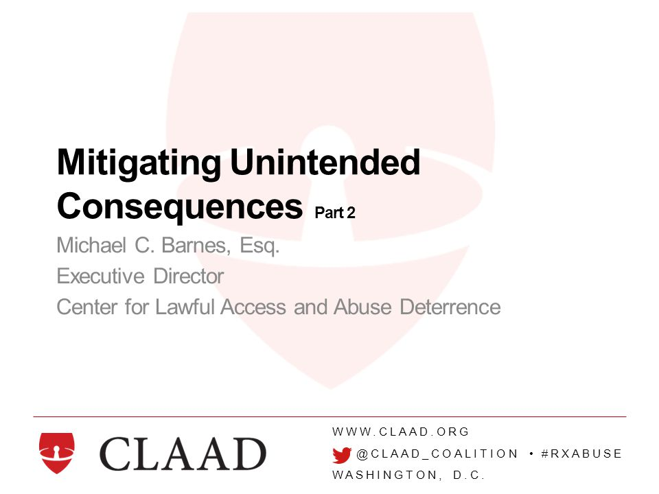WWW.CLAAD.ORG @CLAAD_COALITION #RXABUSE WASHINGTON, D.C. Mitigating Unintended Consequences Part 2 Michael C. Barnes, Esq. Executive Director Center f