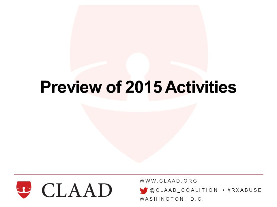 WWW.CLAAD.ORG @CLAAD_COALITION #RXABUSE WASHINGTON, D.C. Preview of 2015 Activities