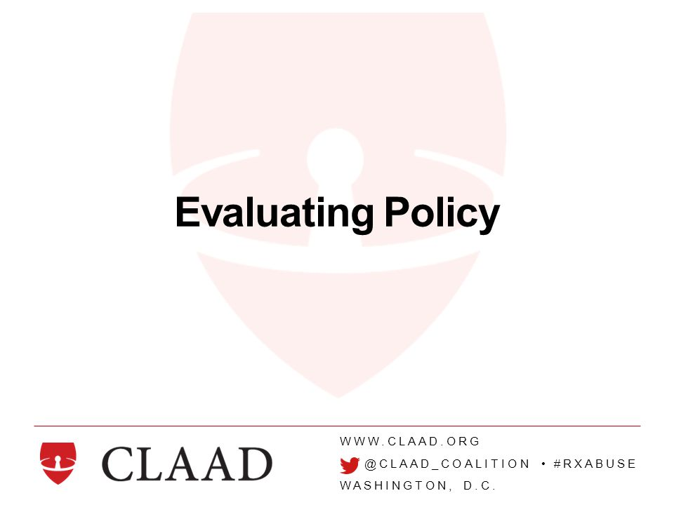 WWW.CLAAD.ORG @CLAAD_COALITION #RXABUSE WASHINGTON, D.C. Evaluating Policy
