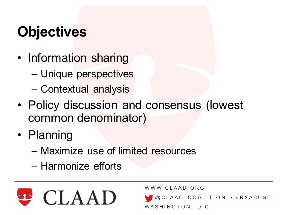 WWW.CLAAD.ORG @CLAAD_COALITION #RXABUSE WASHINGTON, D.C. Objectives Information sharing –Unique perspectives –Contextual analysis Policy discussion an