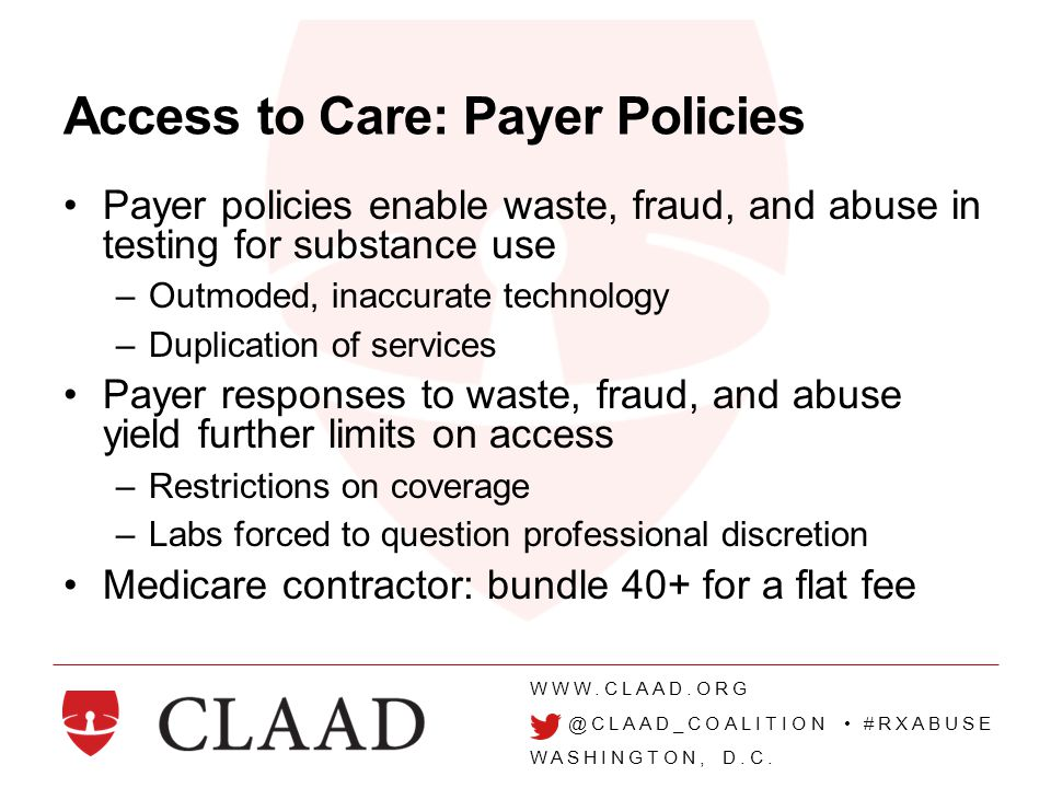 WWW.CLAAD.ORG @CLAAD_COALITION #RXABUSE WASHINGTON, D.C. Access to Care: Payer Policies Payer policies enable waste, fraud, and abuse in testing for s