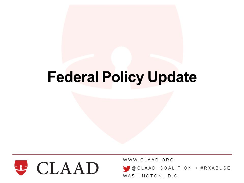 WWW.CLAAD.ORG @CLAAD_COALITION #RXABUSE WASHINGTON, D.C. Federal Policy Update