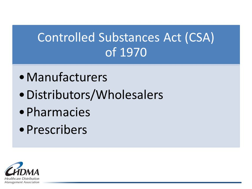 Controlled Substances Act (CSA) of 1970 Manufacturers Distributors/Wholesalers Pharmacies Prescribers