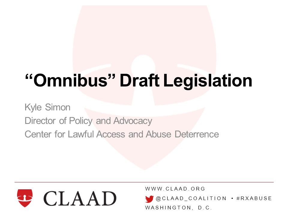"""WWW.CLAAD.ORG @CLAAD_COALITION #RXABUSE WASHINGTON, D.C. """"Omnibus"""" Draft Legislation Kyle Simon Director of Policy and Advocacy Center for Lawful Acce"""