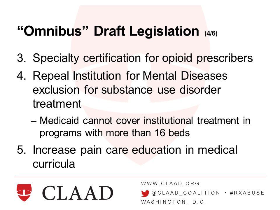 "WWW.CLAAD.ORG @CLAAD_COALITION #RXABUSE WASHINGTON, D.C. ""Omnibus"" Draft Legislation (4/6) 3.Specialty certification for opioid prescribers 4.Repeal I"