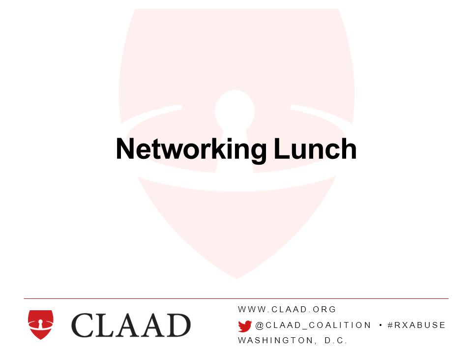WWW.CLAAD.ORG @CLAAD_COALITION #RXABUSE WASHINGTON, D.C. Networking Lunch