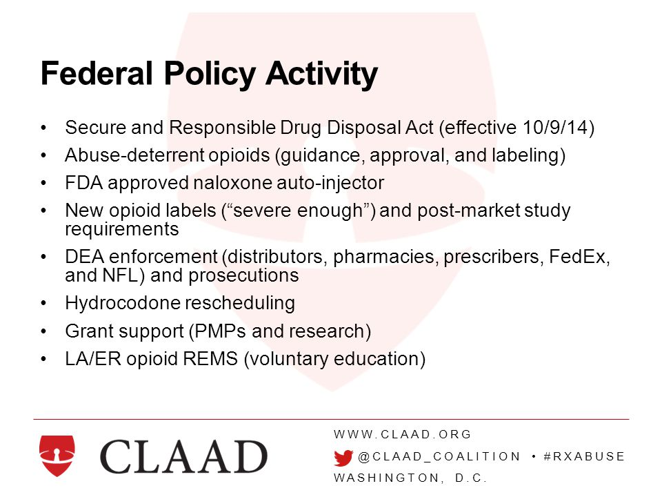 WWW.CLAAD.ORG @CLAAD_COALITION #RXABUSE WASHINGTON, D.C. Federal Policy Activity Secure and Responsible Drug Disposal Act (effective 10/9/14) Abuse-de