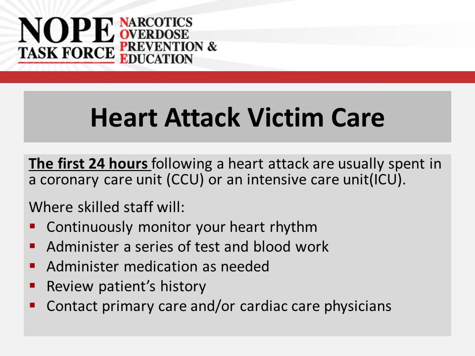 Heart Attack Victim Care The first 24 hours following a heart attack are usually spent in a coronary care unit (CCU) or an intensive care unit(ICU).