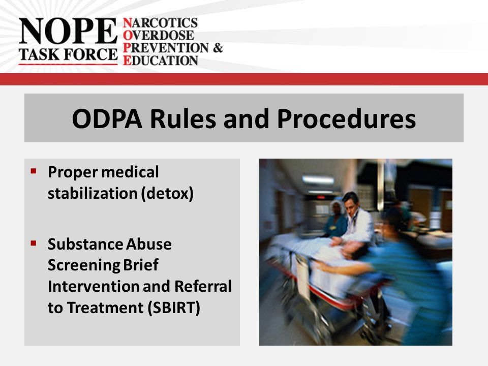 ODPA Rules and Procedures  Proper medical stabilization (detox)  Substance Abuse Screening Brief Intervention and Referral to Treatment (SBIRT)