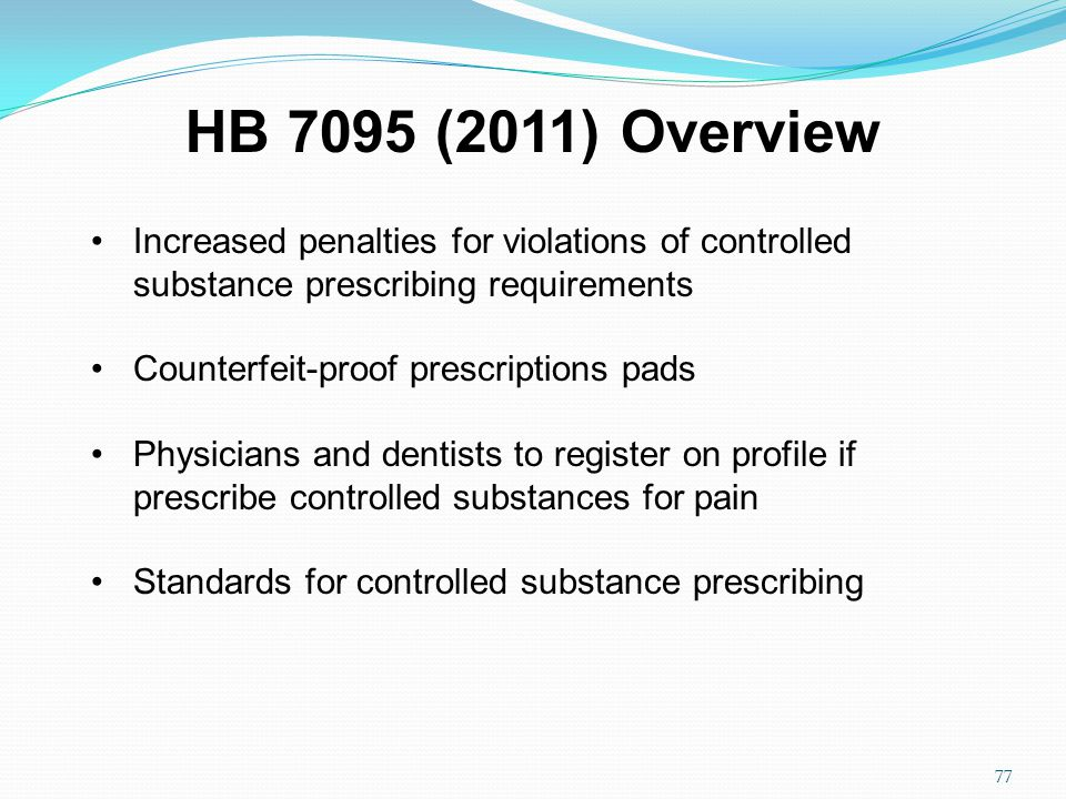 Increased penalties for violations of controlled substance prescribing requirements Counterfeit-proof prescriptions pads Physicians and dentists to register on profile if prescribe controlled substances for pain Standards for controlled substance prescribing HB 7095 (2011) Overview 77