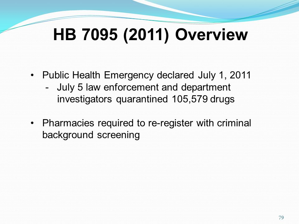Public Health Emergency declared July 1, 2011 - July 5 law enforcement and department investigators quarantined 105,579 drugs Pharmacies required to re-register with criminal background screening HB 7095 (2011) Overview 79