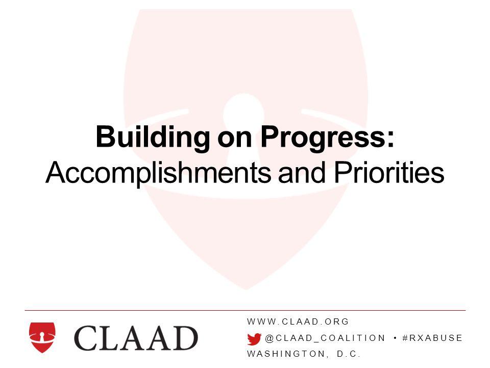 WWW.CLAAD.ORG @CLAAD_COALITION #RXABUSE WASHINGTON, D.C. Building on Progress: Accomplishments and Priorities