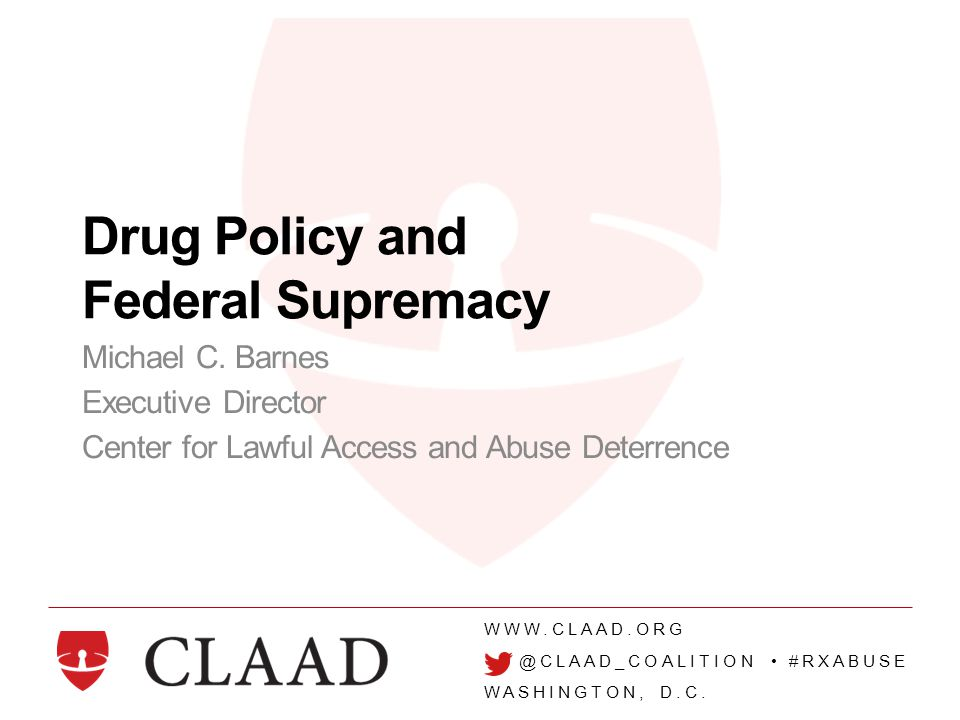 WWW.CLAAD.ORG @CLAAD_COALITION #RXABUSE WASHINGTON, D.C. Drug Policy and Federal Supremacy Michael C. Barnes Executive Director Center for Lawful Acce