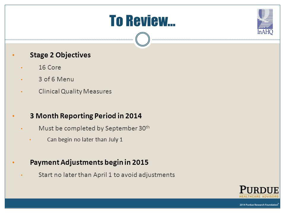 To Review… Stage 2 Objectives 16 Core 3 of 6 Menu Clinical Quality Measures 3 Month Reporting Period in 2014 Must be completed by September 30 th Can