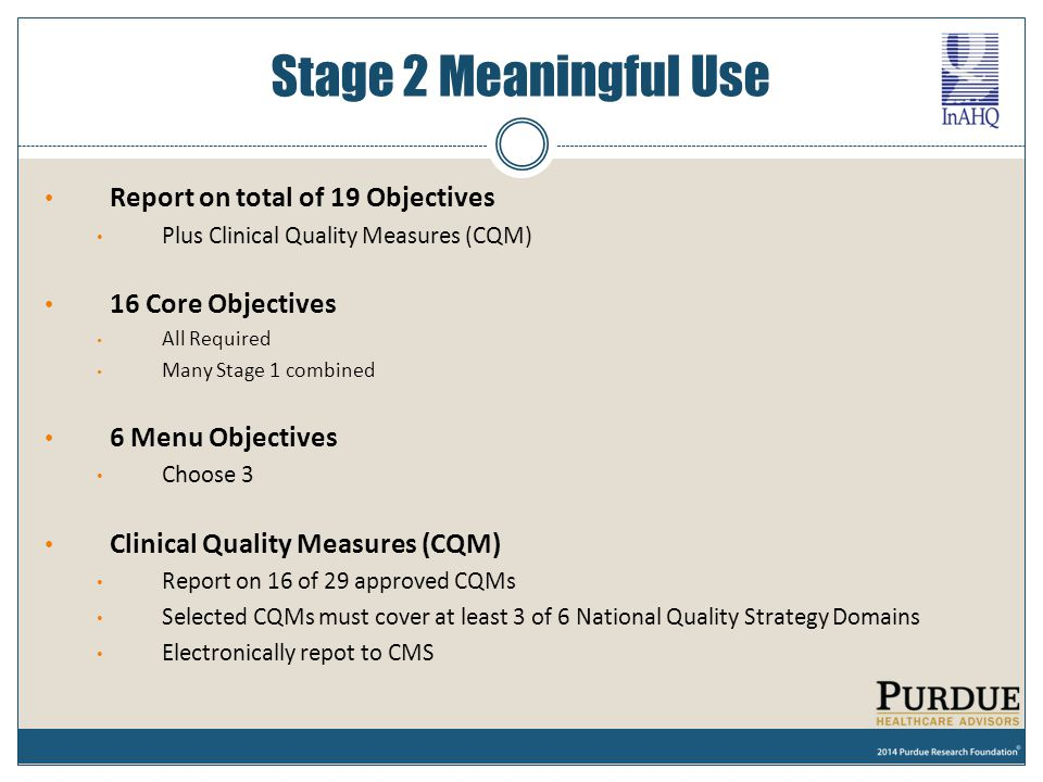 Stage 2 Meaningful Use Report on total of 19 Objectives Plus Clinical Quality Measures (CQM) 16 Core Objectives All Required Many Stage 1 combined 6 M