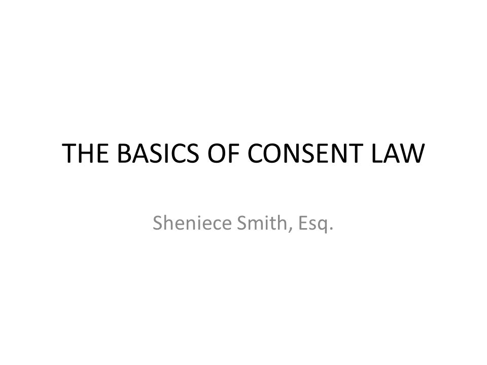 THE BASICS OF CONSENT LAW Sheniece Smith, Esq.