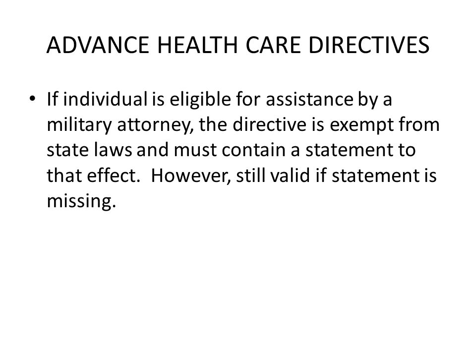 ADVANCE HEALTH CARE DIRECTIVES If individual is eligible for assistance by a military attorney, the directive is exempt from state laws and must contain a statement to that effect.