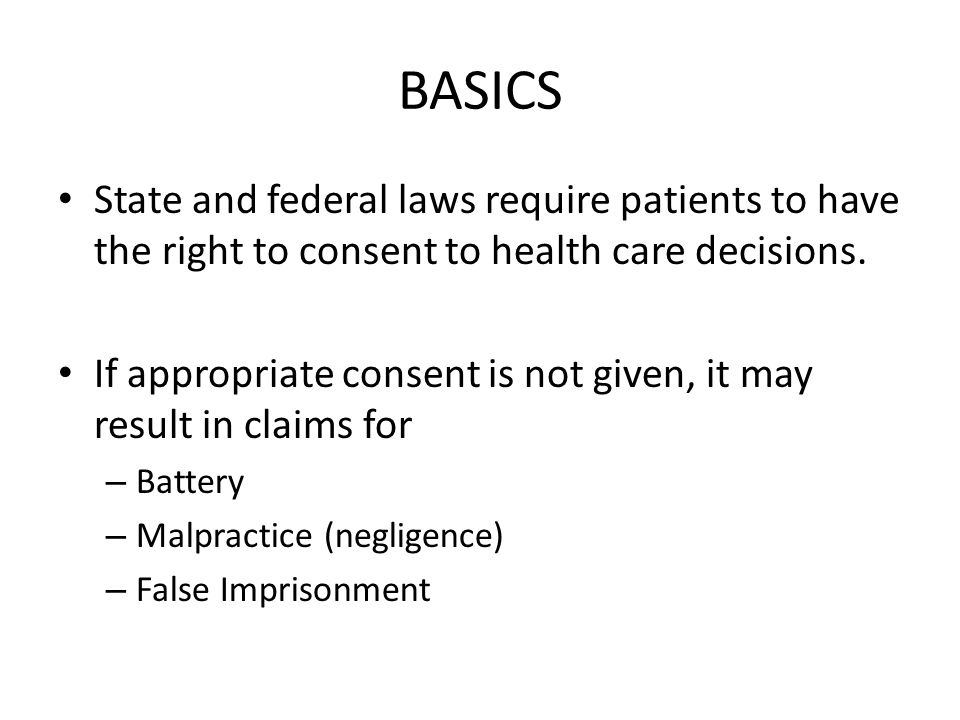 BASICS State and federal laws require patients to have the right to consent to health care decisions.