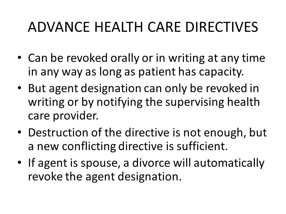 ADVANCE HEALTH CARE DIRECTIVES Can be revoked orally or in writing at any time in any way as long as patient has capacity.