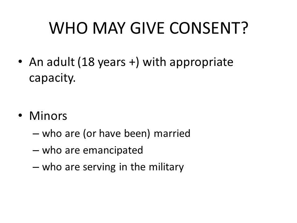 WHO MAY GIVE CONSENT. An adult (18 years +) with appropriate capacity.
