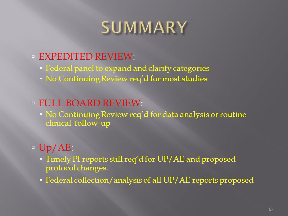 67  EXPEDITED REVIEW:  Federal panel to expand and clarify categories  No Continuing Review req'd for most studies  FULL BOARD REVIEW:  No Continuing Review req'd for data analysis or routine clinical follow-up  Up/AE:  Timely PI reports still req'd for UP/AE and proposed protocol changes.