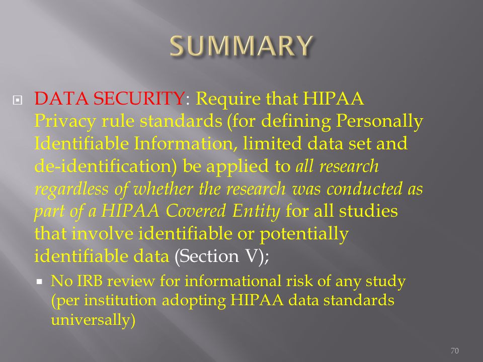 70  DATA SECURITY: Require that HIPAA Privacy rule standards (for defining Personally Identifiable Information, limited data set and de-identification) be applied to all research regardless of whether the research was conducted as part of a HIPAA Covered Entity for all studies that involve identifiable or potentially identifiable data (Section V);  No IRB review for informational risk of any study (per institution adopting HIPAA data standards universally)