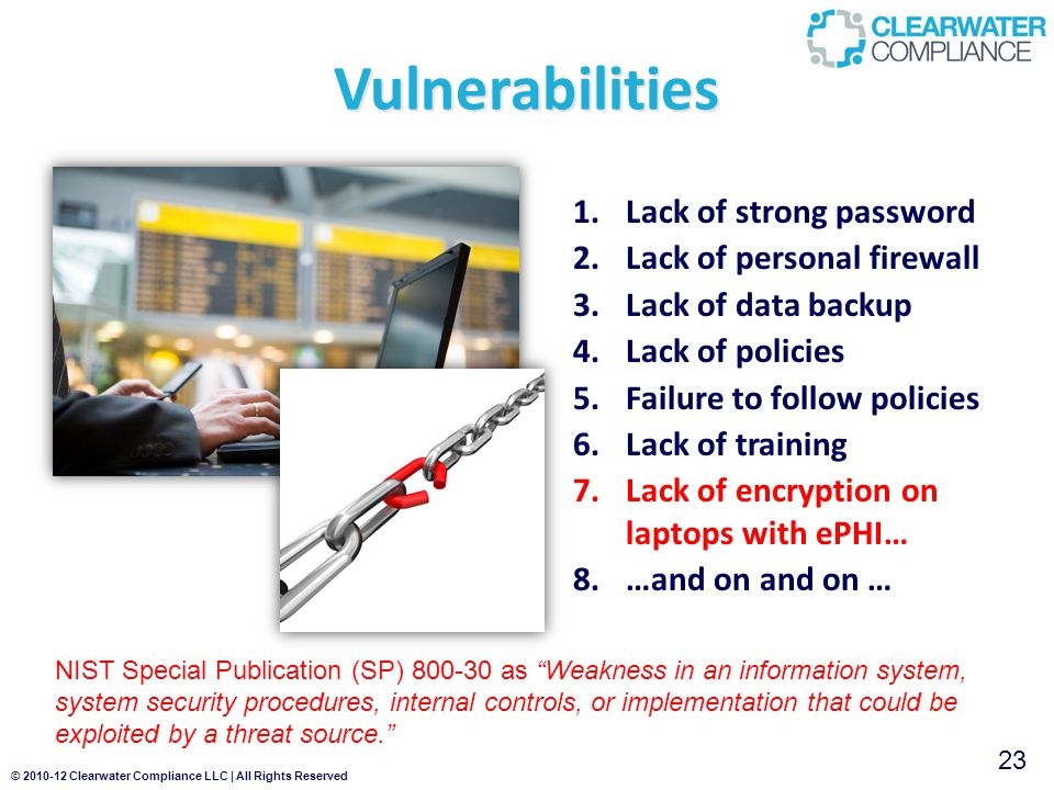 © 2010-12 Clearwater Compliance LLC | All Rights Reserved 1.Lack of strong password 2.Lack of personal firewall 3.Lack of data backup 4.Lack of policies 5.Failure to follow policies 6.Lack of training 7.Lack of encryption on laptops with ePHI… 8.…and on and on … Vulnerabilities NIST Special Publication (SP) 800-30 as Weakness in an information system, system security procedures, internal controls, or implementation that could be exploited by a threat source. 23
