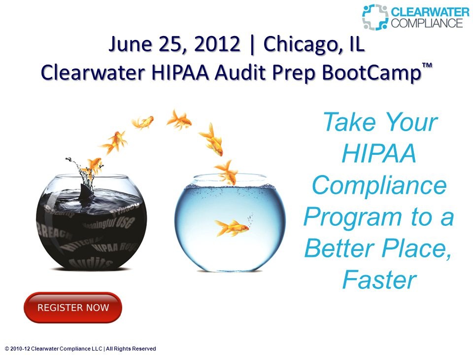 © 2010-12 Clearwater Compliance LLC | All Rights Reserved June 25, 2012 | Chicago, IL Clearwater HIPAA Audit Prep BootCamp ™ Take Your HIPAA Compliance Program to a Better Place, Faster