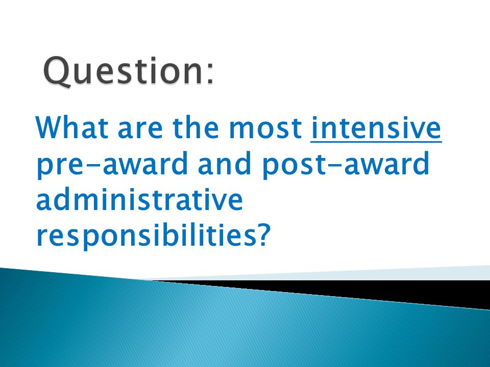What are the most intensive pre-award and post-award administrative responsibilities?