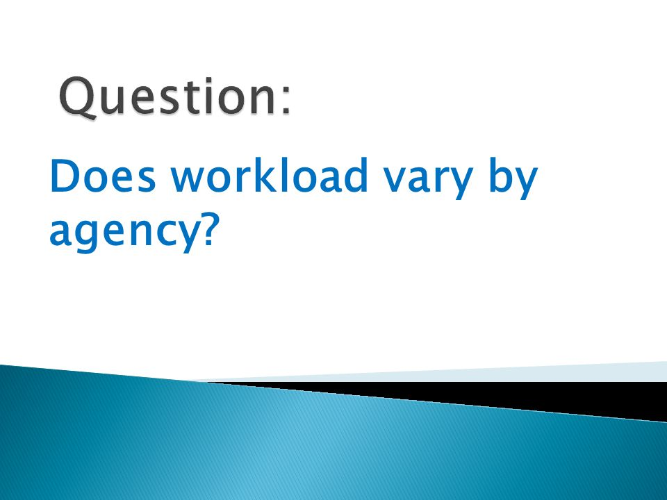 Does workload vary by agency?