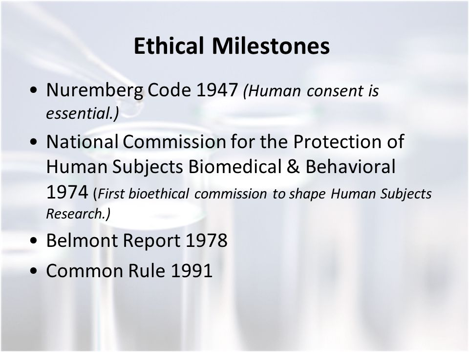Ethical Milestones Nuremberg Code 1947 (Human consent is essential.) National Commission for the Protection of Human Subjects Biomedical & Behavioral