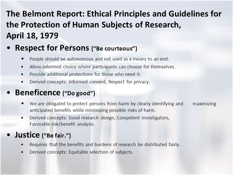 The Belmont Report: Ethical Principles and Guidelines for the Protection of Human Subjects of Research, April 18, 1979 Respect for Persons ( Be courteous ) People should be autonomous and not used as a means to an end.