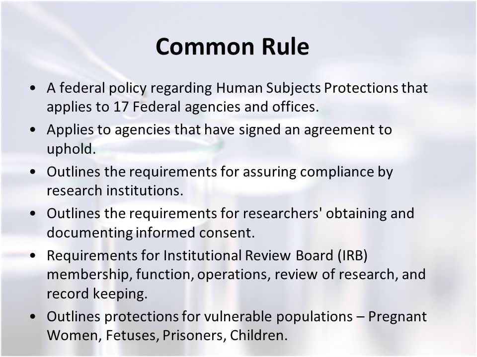 Common Rule A federal policy regarding Human Subjects Protections that applies to 17 Federal agencies and offices.