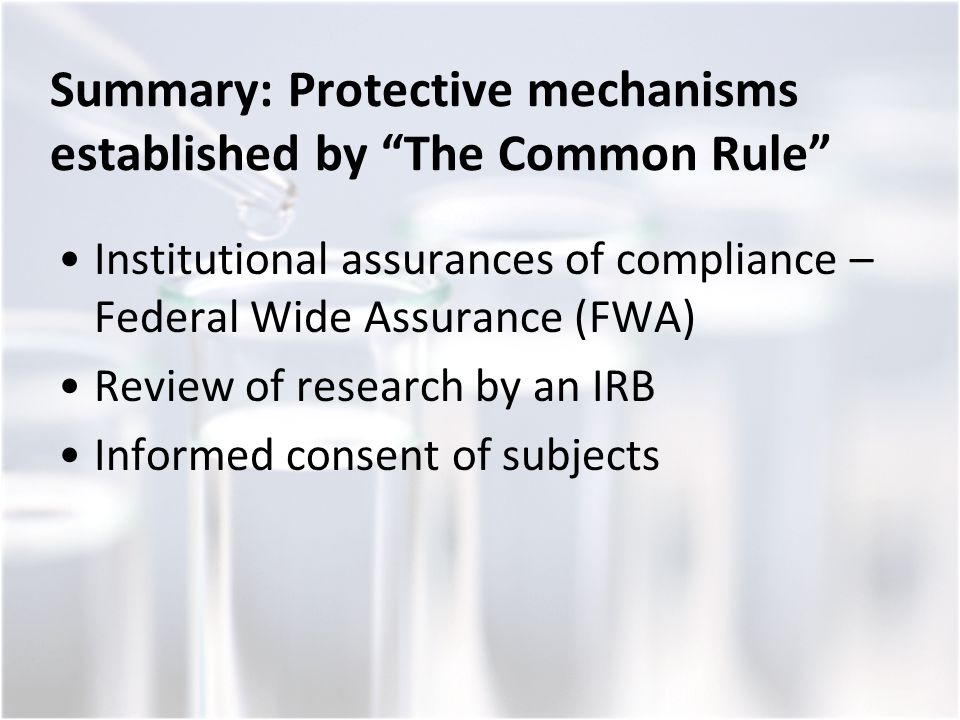 Summary: Protective mechanisms established by The Common Rule Institutional assurances of compliance – Federal Wide Assurance (FWA) Review of research by an IRB Informed consent of subjects