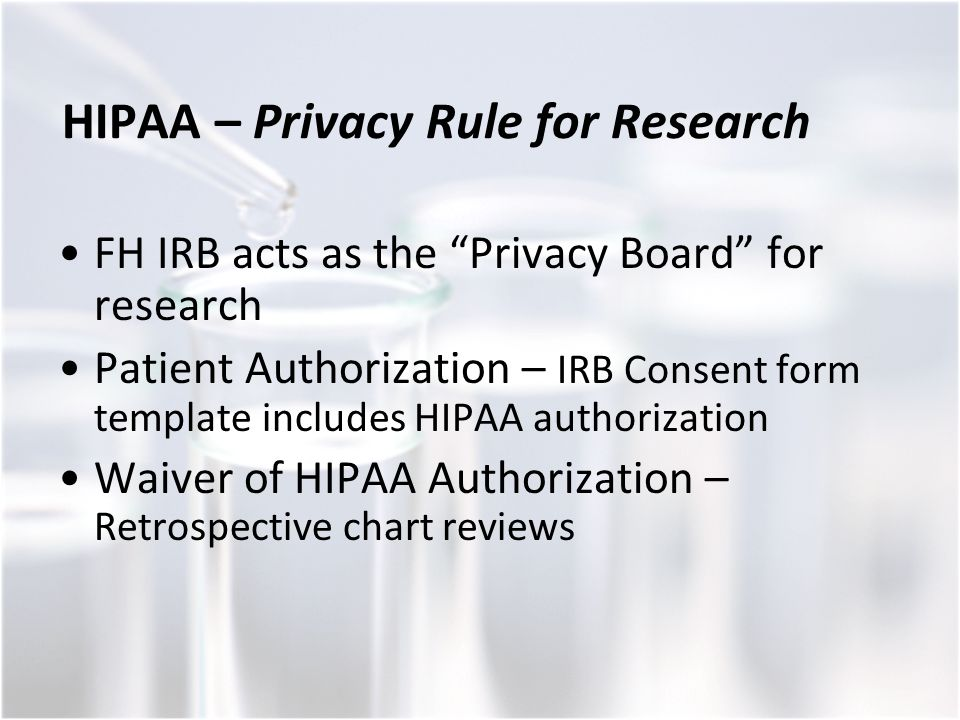 HIPAA – Privacy Rule for Research FH IRB acts as the Privacy Board for research Patient Authorization – IRB Consent form template includes HIPAA authorization Waiver of HIPAA Authorization – Retrospective chart reviews