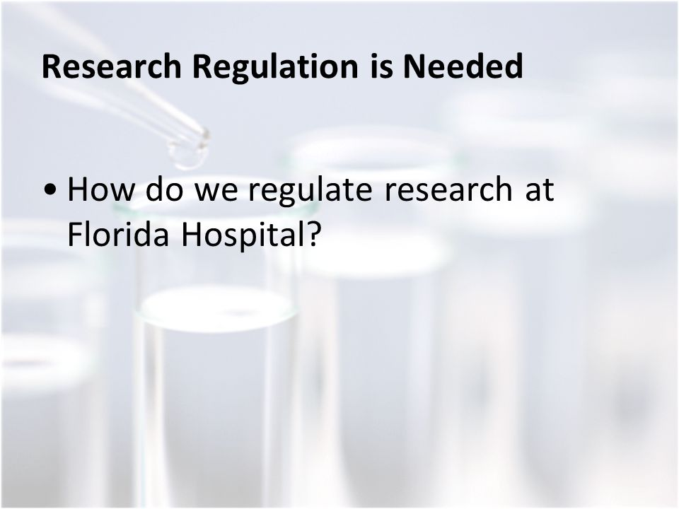 Research Regulation is Needed How do we regulate research at Florida Hospital?